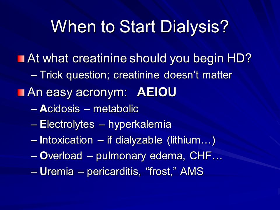 When to Start Dialysis? At what creatinine should you begin HD? –Trick question; creatinine doesn't matter An easy acronym: AEIOU –Acidosis – metaboli