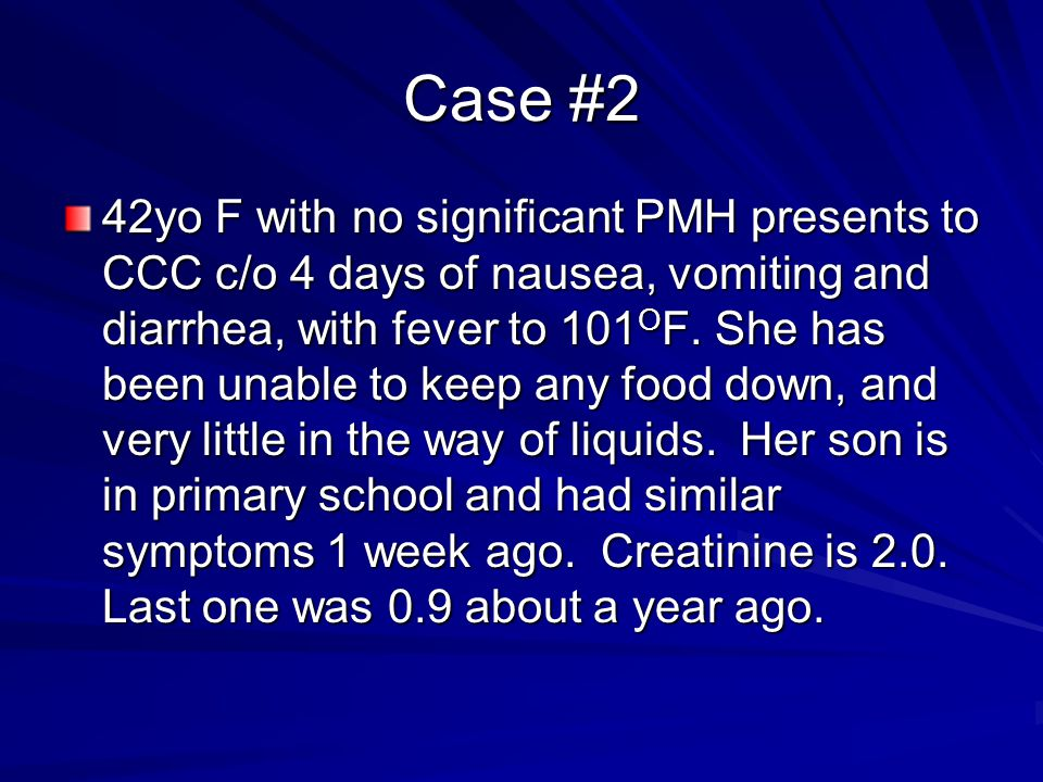 Case #2 42yo F with no significant PMH presents to CCC c/o 4 days of nausea, vomiting and diarrhea, with fever to 101 O F. She has been unable to keep