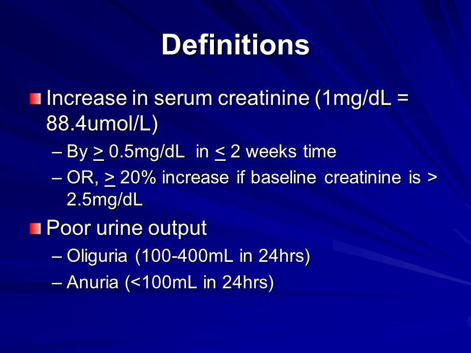 Definitions Increase in serum creatinine (1mg/dL = 88.4umol/L) –By > 0.5mg/dL in 0.5mg/dL in < 2 weeks time –OR, > 20% increase if baseline creatinine