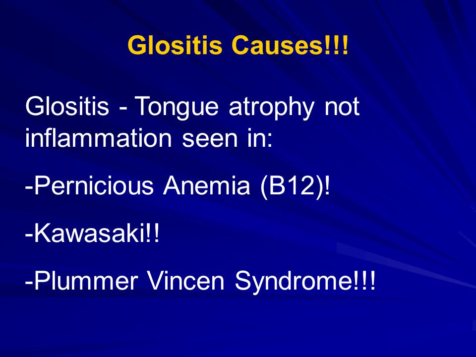 Glositis Causes!!. Glositis - Tongue atrophy not inflammation seen in: -Pernicious Anemia (B12).