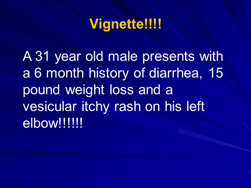 Vignette!!!! A 31 year old male presents with a 6 month history of diarrhea, 15 pound weight loss and a vesicular itchy rash on his left elbow!!!!!!