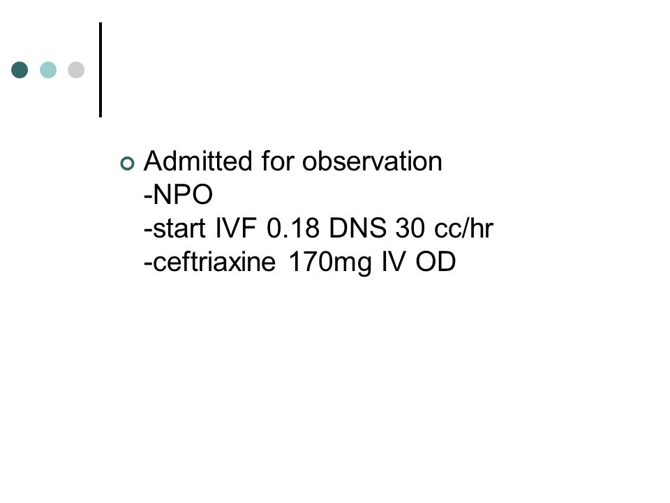 Admitted for observation -NPO -start IVF 0.18 DNS 30 cc/hr -ceftriaxine 170mg IV OD