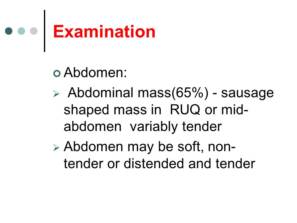 Abdomen:  Abdominal mass(65%) - sausage shaped mass in RUQ or mid- abdomen variably tender  Abdomen may be soft, non- tender or distended and tender Examination