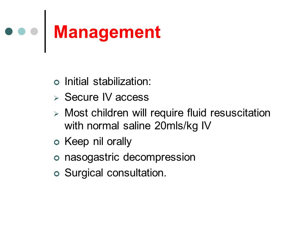Management Initial stabilization:  Secure IV access  Most children will require fluid resuscitation with normal saline 20mls/kg IV Keep nil orally n