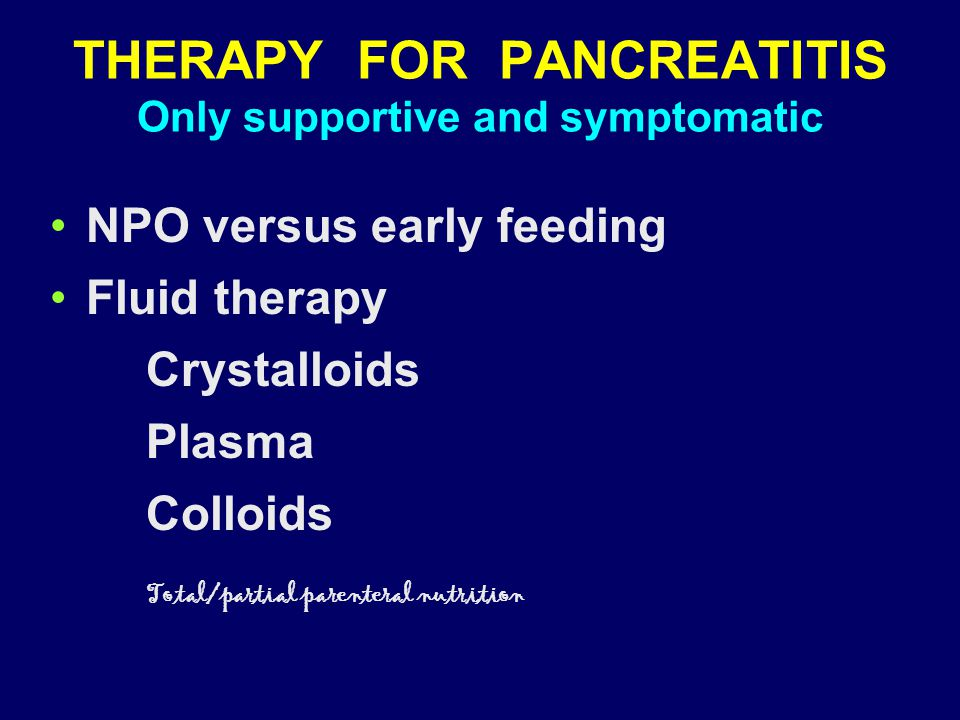 THERAPY FOR PANCREATITIS Only supportive and symptomatic NPO versus early feeding Fluid therapy Crystalloids Plasma Colloids Total/partial parenteral