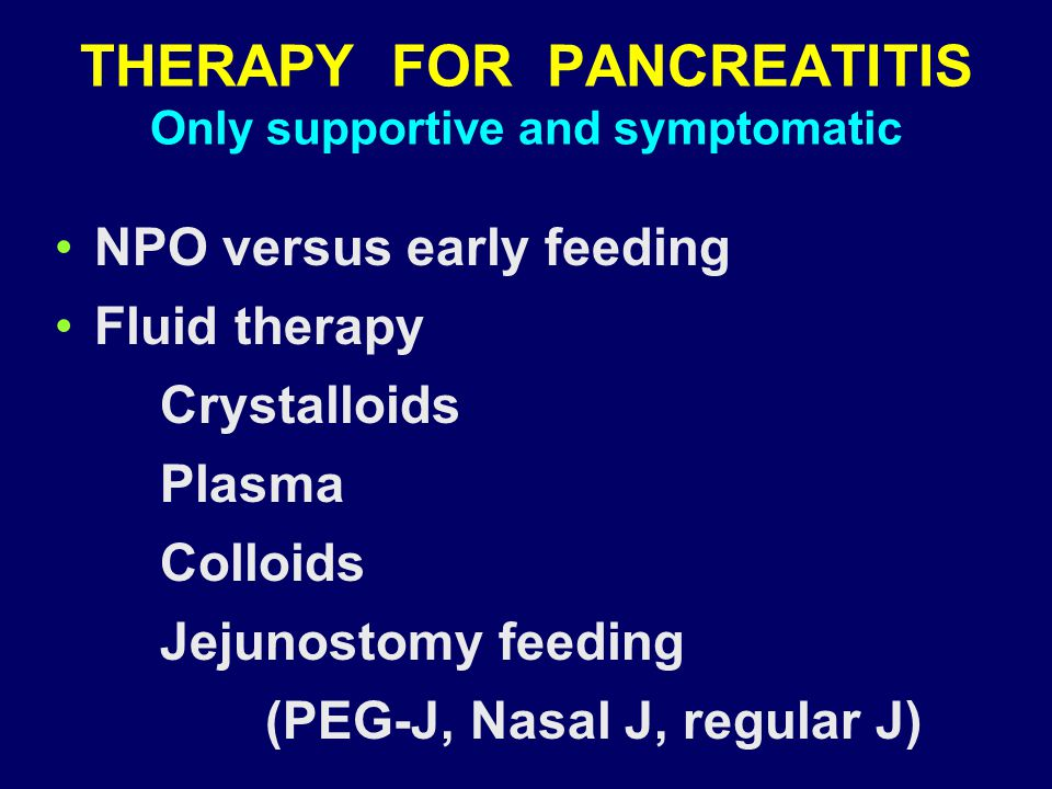 THERAPY FOR PANCREATITIS Only supportive and symptomatic NPO versus early feeding Fluid therapy Crystalloids Plasma Colloids Jejunostomy feeding (PEG-