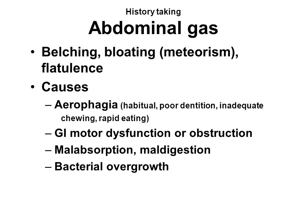 History taking Abdominal gas Belching, bloating (meteorism), flatulence Causes –Aerophagia (habitual, poor dentition, inadequate chewing, rapid eating) –GI motor dysfunction or obstruction –Malabsorption, maldigestion –Bacterial overgrowth