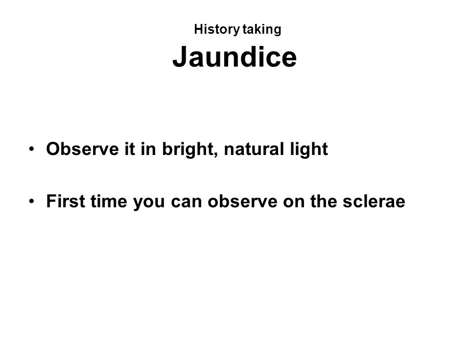 History taking Jaundice Observe it in bright, natural light First time you can observe on the sclerae