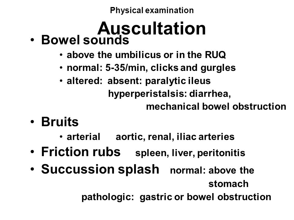 Physical examination Auscultation Bowel sounds above the umbilicus or in the RUQ normal: 5-35/min, clicks and gurgles altered: absent: paralytic ileus hyperperistalsis: diarrhea, mechanical bowel obstruction Bruits arterial aortic, renal, iliac arteries Friction rubs spleen, liver, peritonitis Succussion splash normal: above the stomach pathologic: gastric or bowel obstruction