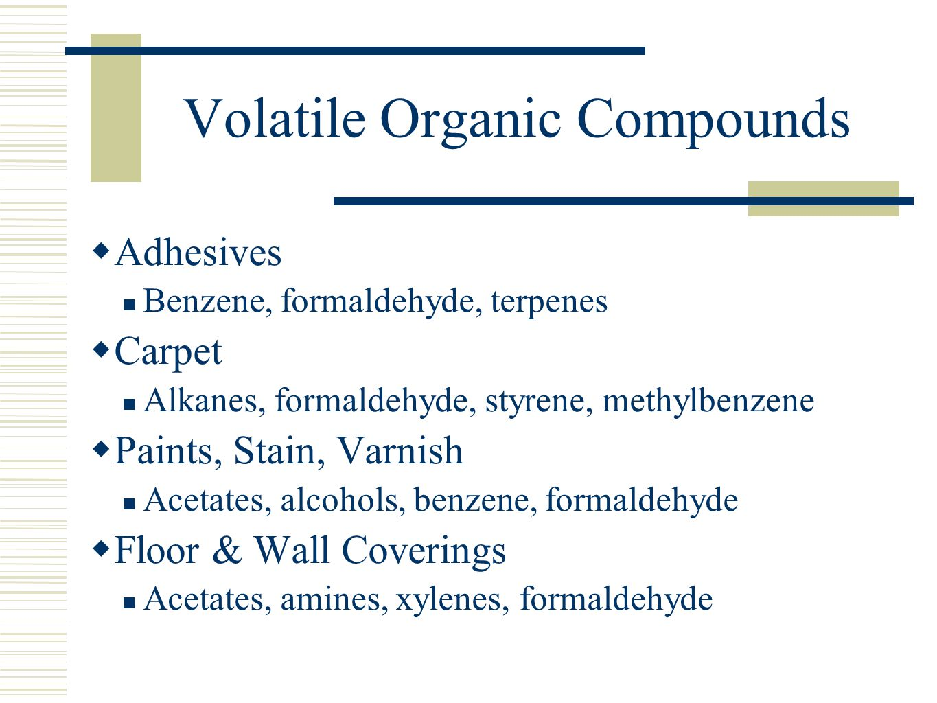 Volatile Organic Compounds  Adhesives Benzene, formaldehyde, terpenes  Carpet Alkanes, formaldehyde, styrene, methylbenzene  Paints, Stain, Varnish Acetates, alcohols, benzene, formaldehyde  Floor & Wall Coverings Acetates, amines, xylenes, formaldehyde