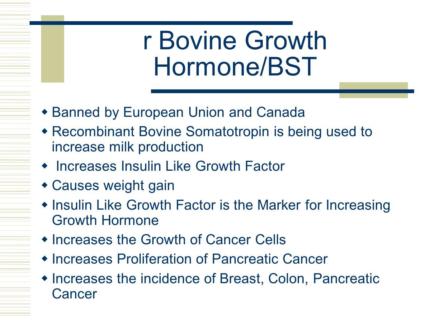 r Bovine Growth Hormone/BST  Banned by European Union and Canada  Recombinant Bovine Somatotropin is being used to increase milk production  Increases Insulin Like Growth Factor  Causes weight gain  Insulin Like Growth Factor is the Marker for Increasing Growth Hormone  Increases the Growth of Cancer Cells  Increases Proliferation of Pancreatic Cancer  Increases the incidence of Breast, Colon, Pancreatic Cancer