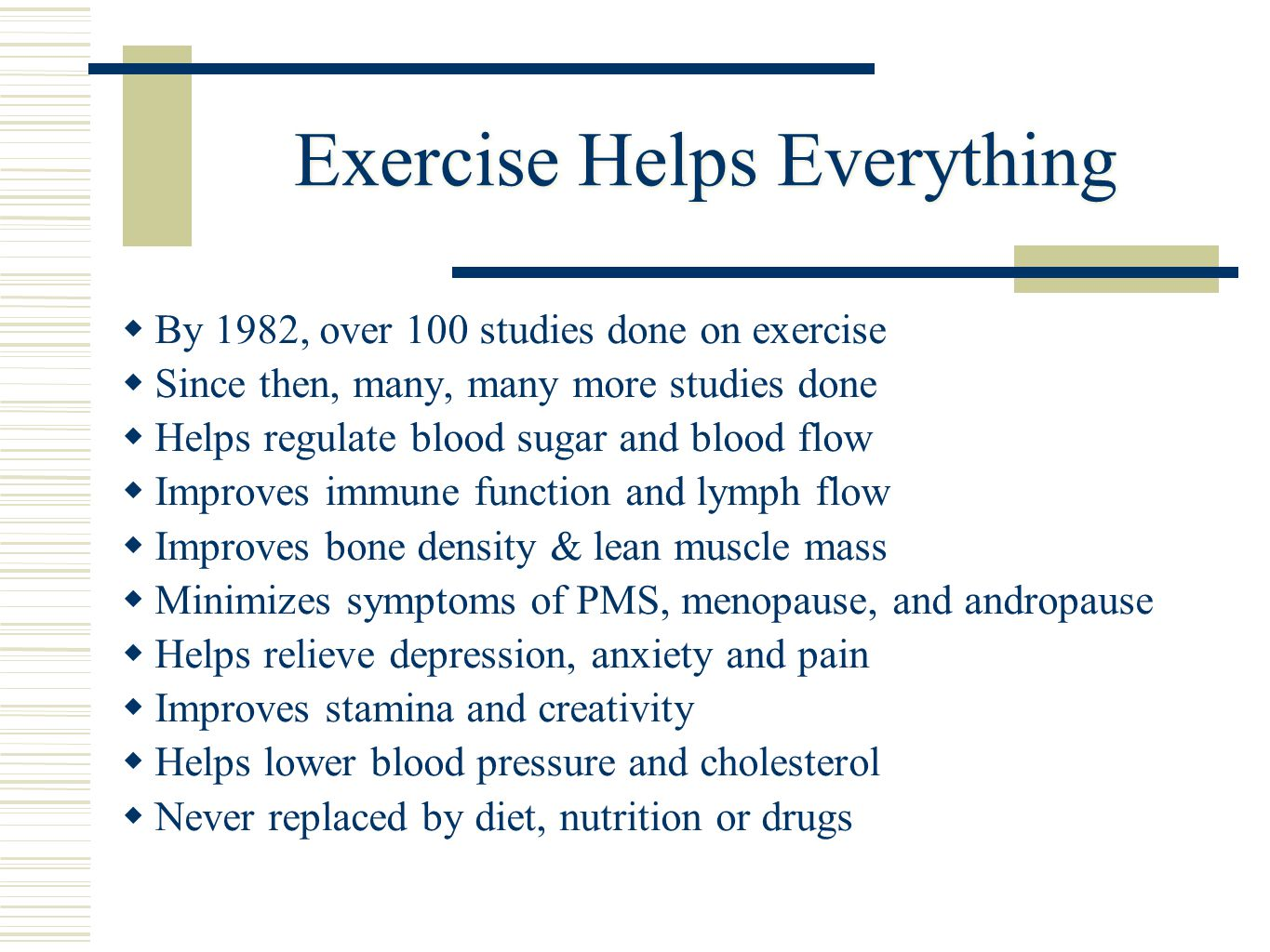Exercise Helps Everything  By 1982, over 100 studies done on exercise  Since then, many, many more studies done  Helps regulate blood sugar and blood flow  Improves immune function and lymph flow  Improves bone density & lean muscle mass  Minimizes symptoms of PMS, menopause, and andropause  Helps relieve depression, anxiety and pain  Improves stamina and creativity  Helps lower blood pressure and cholesterol  Never replaced by diet, nutrition or drugs