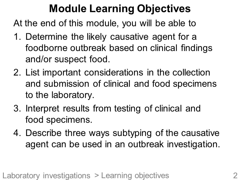33Laboratory investigations Interpretation of Food Specimen Testing Positive for certain agent –Agent cause of outbreak (i.e., food is source) –Agent present but not the cause of the outbreak (e.g., contaminated after the fact) Negative for certain agent –Agent not present (i.e., food not source) –Non-uniform contamination –Agent inactivated/killed during handling –Complexity of food product and testing procedures precluded detection of agent > Food specimens 