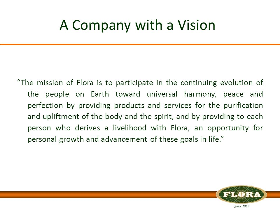 Since 1965 A Company with a Vision The mission of Flora is to participate in the continuing evolution of the people on Earth toward universal harmony, peace and perfection by providing products and services for the purification and upliftment of the body and the spirit, and by providing to each person who derives a livelihood with Flora, an opportunity for personal growth and advancement of these goals in life.