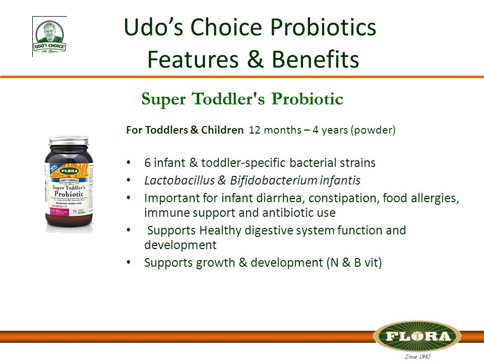 Since 1965 Udo's Choice Probiotics Features & Benefits For Toddlers & Children 12 months – 4 years (powder) 6 infant & toddler-specific bacterial strains Lactobacillus & Bifidobacterium infantis Important for infant diarrhea, constipation, food allergies, immune support and antibiotic use Supports Healthy digestive system function and development Supports growth & development (N & B vit) Super Toddler s Probiotic
