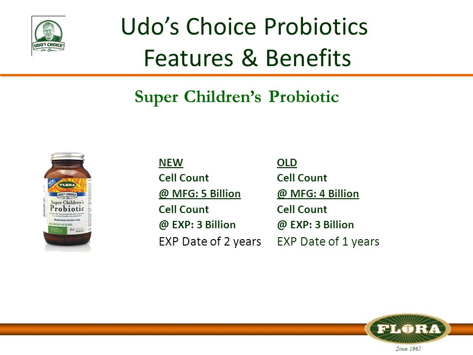 Since 1965 Udo's Choice Probiotics Features & Benefits Super Children's Probiotic NEW Cell Count @ MFG: 5 Billion Cell Count @ EXP: 3 Billion EXP Date of 2 years OLD Cell Count @ MFG: 4 Billion Cell Count @ EXP: 3 Billion EXP Date of 1 years