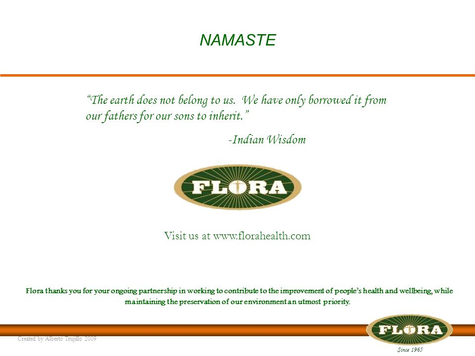 Since 1965 Visit us at www.florahealth.com Flora thanks you for your ongoing partnership in working to contribute to the improvement of people's health and wellbeing, while maintaining the preservation of our environment an utmost priority.