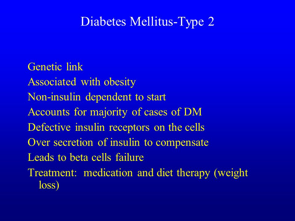Diabetes Mellitus-Type 2 Genetic link Associated with obesity Non-insulin dependent to start Accounts for majority of cases of DM Defective insulin receptors on the cells Over secretion of insulin to compensate Leads to beta cells failure Treatment: medication and diet therapy (weight loss)