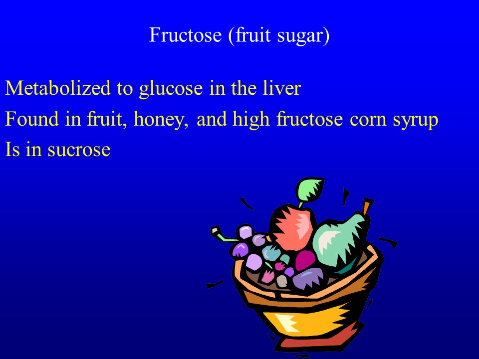 Fructose (fruit sugar) Metabolized to glucose in the liver Found in fruit, honey, and high fructose corn syrup Is in sucrose