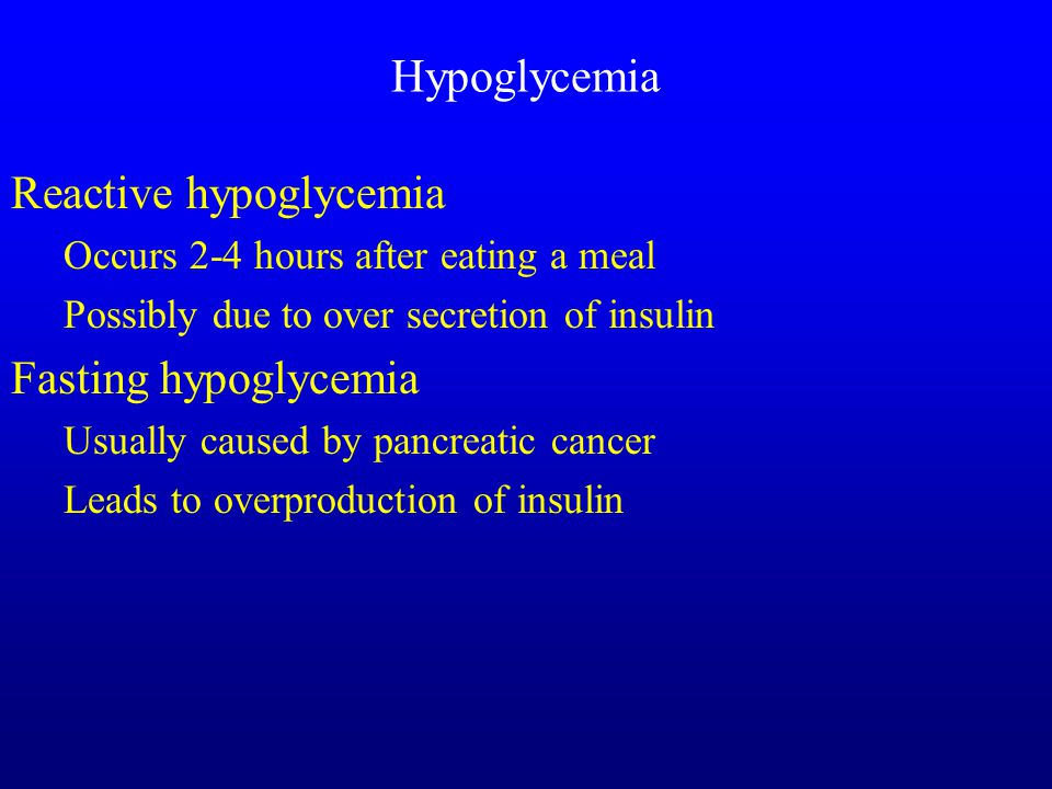 Hypoglycemia Reactive hypoglycemia Occurs 2-4 hours after eating a meal Possibly due to over secretion of insulin Fasting hypoglycemia Usually caused by pancreatic cancer Leads to overproduction of insulin