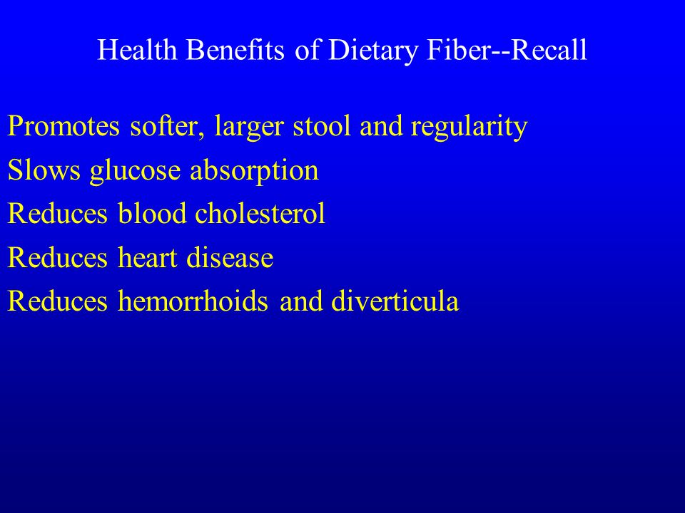 Health Benefits of Dietary Fiber--Recall Promotes softer, larger stool and regularity Slows glucose absorption Reduces blood cholesterol Reduces heart disease Reduces hemorrhoids and diverticula