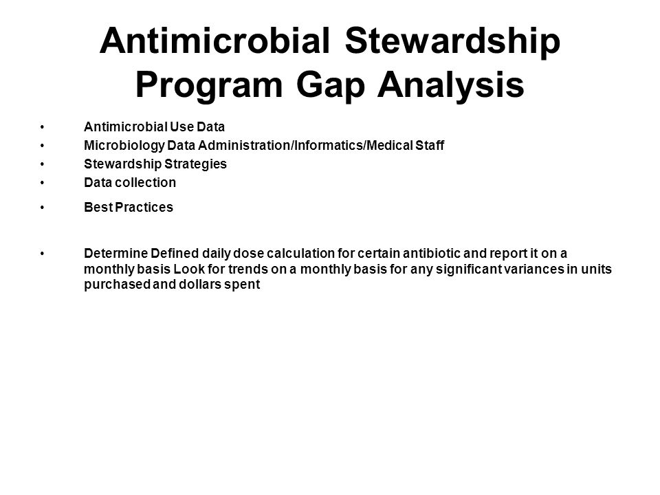 Antimicrobial Stewardship Program Gap Analysis Antimicrobial Use Data Microbiology Data Administration/Informatics/Medical Staff Stewardship Strategies Data collection Best Practices Determine Defined daily dose calculation for certain antibiotic and report it on a monthly basis Look for trends on a monthly basis for any significant variances in units purchased and dollars spent