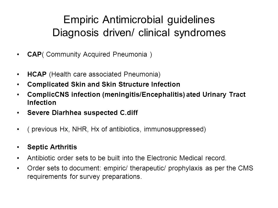 Empiric Antimicrobial guidelines Diagnosis driven/ clinical syndromes CAP( Community Acquired Pneumonia ) HCAP (Health care associated Pneumonia) Complicated Skin and Skin Structure Infection ComplicCNS infection (meningitis/Encephalitis) ated Urinary Tract Infection Severe Diarhhea suspected C.diff ( previous Hx, NHR, Hx of antibiotics, immunosuppressed) Septic Arthritis Antibiotic order sets to be built into the Electronic Medical record.