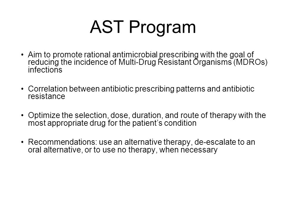 AST Program Aim to promote rational antimicrobial prescribing with the goal of reducing the incidence of Multi-Drug Resistant Organisms (MDROs) infections Correlation between antibiotic prescribing patterns and antibiotic resistance Optimize the selection, dose, duration, and route of therapy with the most appropriate drug for the patient's condition Recommendations: use an alternative therapy, de-escalate to an oral alternative, or to use no therapy, when necessary
