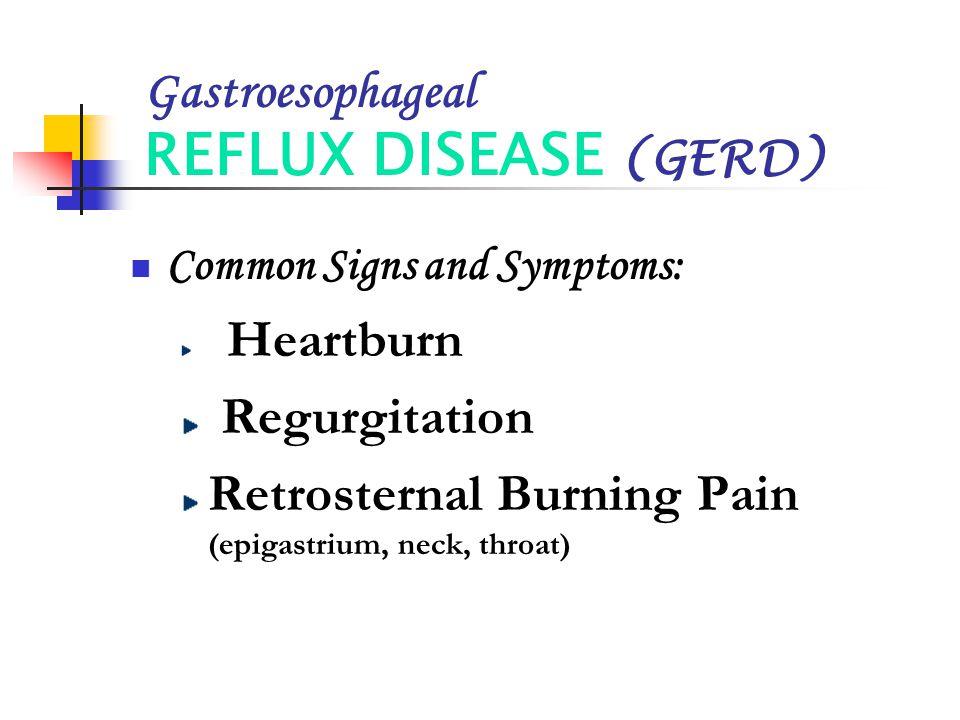 Gastroesophageal REFLUX DISEASE (GERD) Common Signs and Symptoms: Heartburn Regurgitation Retrosternal Burning Pain (epigastrium, neck, throat)