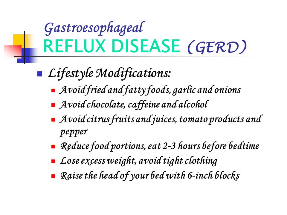 Gastroesophageal REFLUX DISEASE (GERD) Lifestyle Modifications: Avoid fried and fatty foods, garlic and onions Avoid chocolate, caffeine and alcohol A