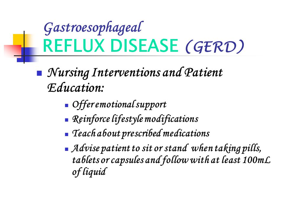 Gastroesophageal REFLUX DISEASE (GERD) Nursing Interventions and Patient Education: Offer emotional support Reinforce lifestyle modifications Teach ab