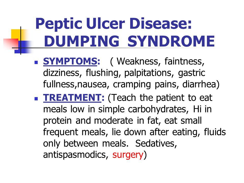 Peptic Ulcer Disease: DUMPING SYNDROME SYMPTOMS: ( Weakness, faintness, dizziness, flushing, palpitations, gastric fullness,nausea, cramping pains, di