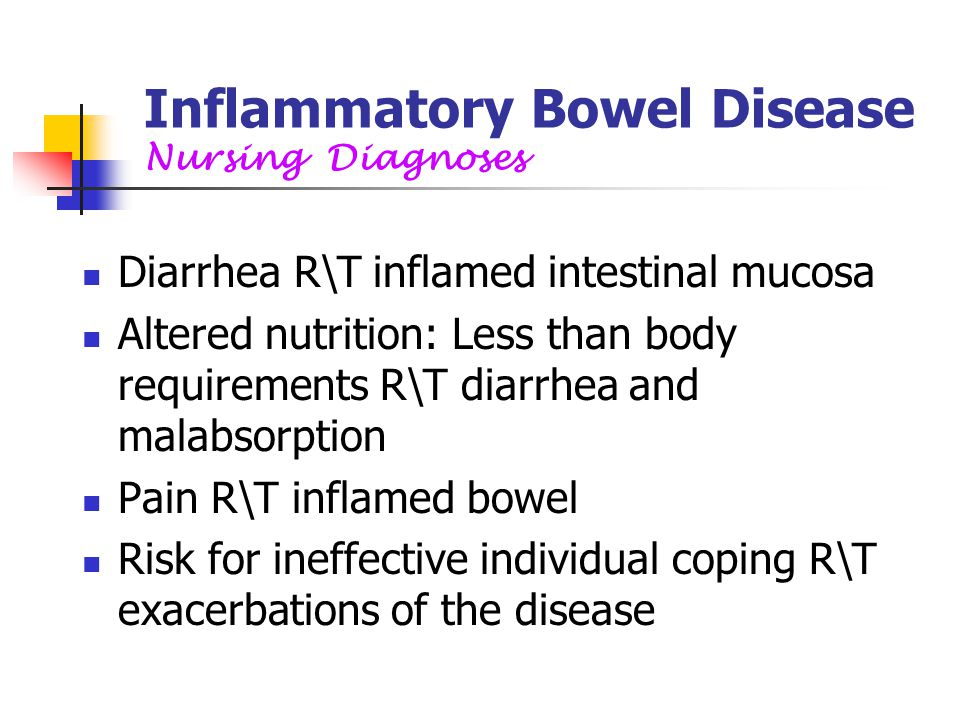 Inflammatory Bowel Disease Nursing Diagnoses Diarrhea R\T inflamed intestinal mucosa Altered nutrition: Less than body requirements R\T diarrhea and m