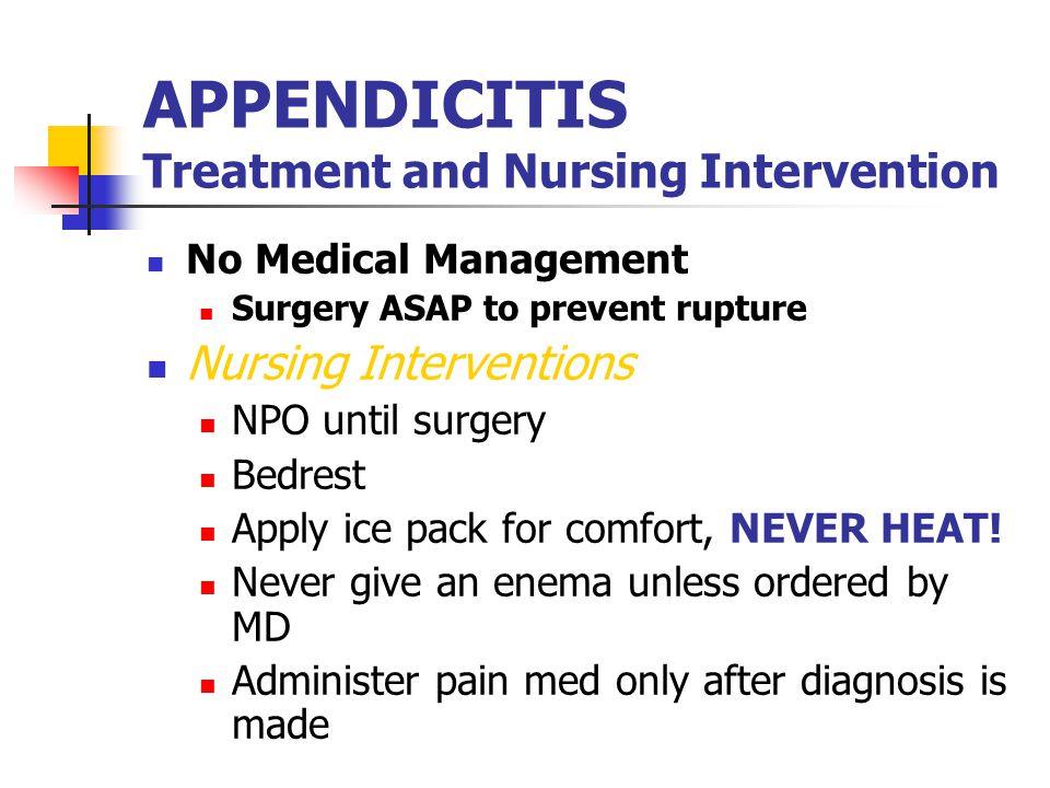 APPENDICITIS Treatment and Nursing Intervention No Medical Management Surgery ASAP to prevent rupture Nursing Interventions NPO until surgery Bedrest