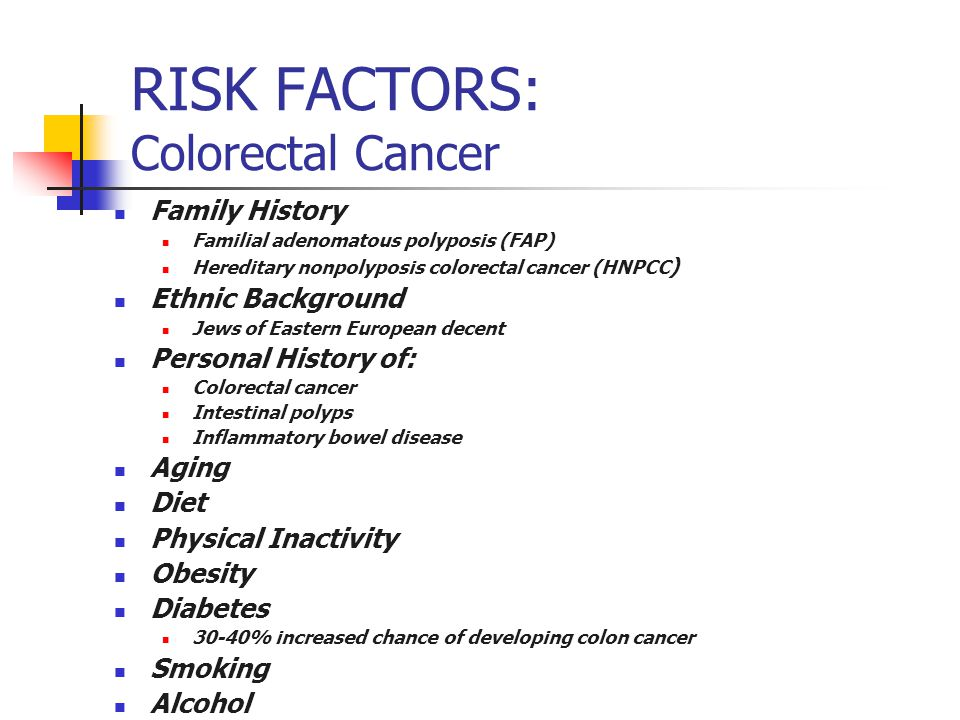 RISK FACTORS: Colorectal Cancer Family History Familial adenomatous polyposis (FAP) Hereditary nonpolyposis colorectal cancer (HNPCC ) Ethnic Backgrou