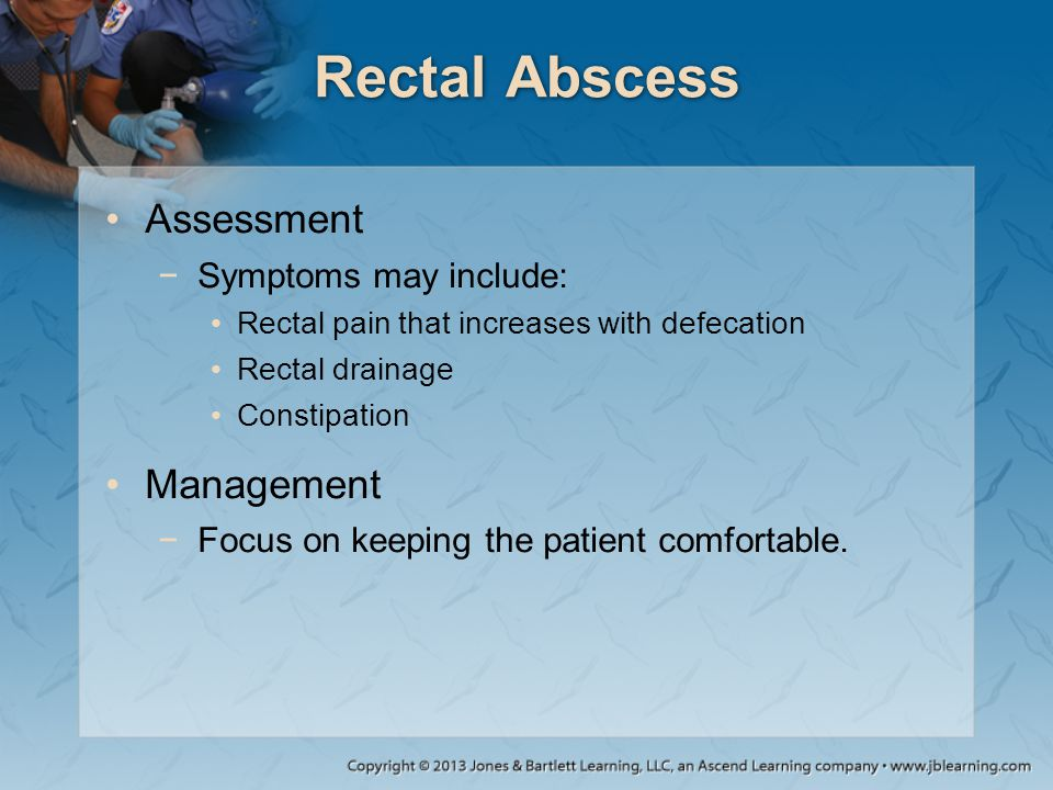 Rectal Abscess Assessment −Symptoms may include: Rectal pain that increases with defecation Rectal drainage Constipation Management −Focus on keeping