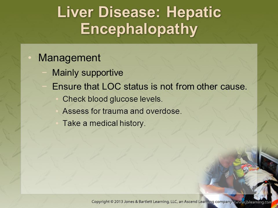 Liver Disease: Hepatic Encephalopathy Management −Mainly supportive −Ensure that LOC status is not from other cause. Check blood glucose levels. Asses
