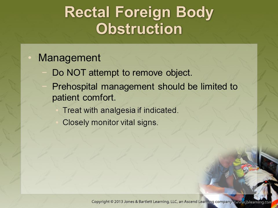 Rectal Foreign Body Obstruction Management −Do NOT attempt to remove object. −Prehospital management should be limited to patient comfort. Treat with