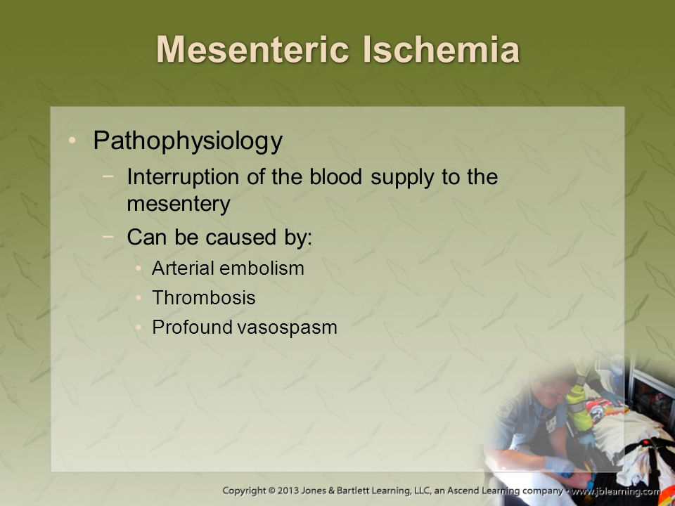 Mesenteric Ischemia Pathophysiology −Interruption of the blood supply to the mesentery −Can be caused by: Arterial embolism Thrombosis Profound vasosp