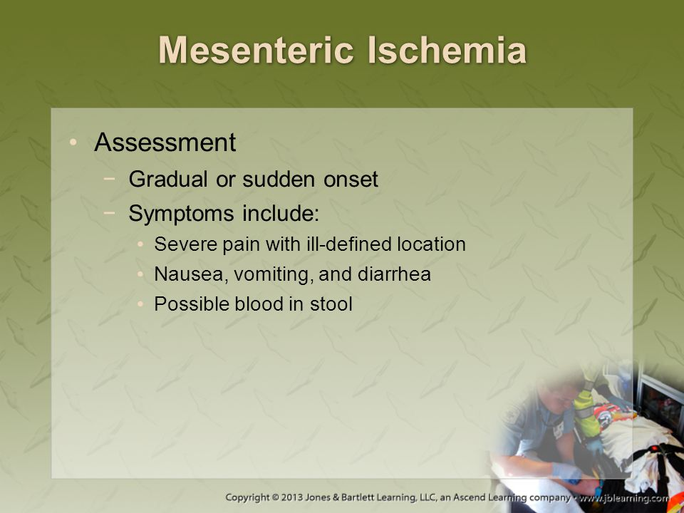 Mesenteric Ischemia Assessment −Gradual or sudden onset −Symptoms include: Severe pain with ill-defined location Nausea, vomiting, and diarrhea Possib