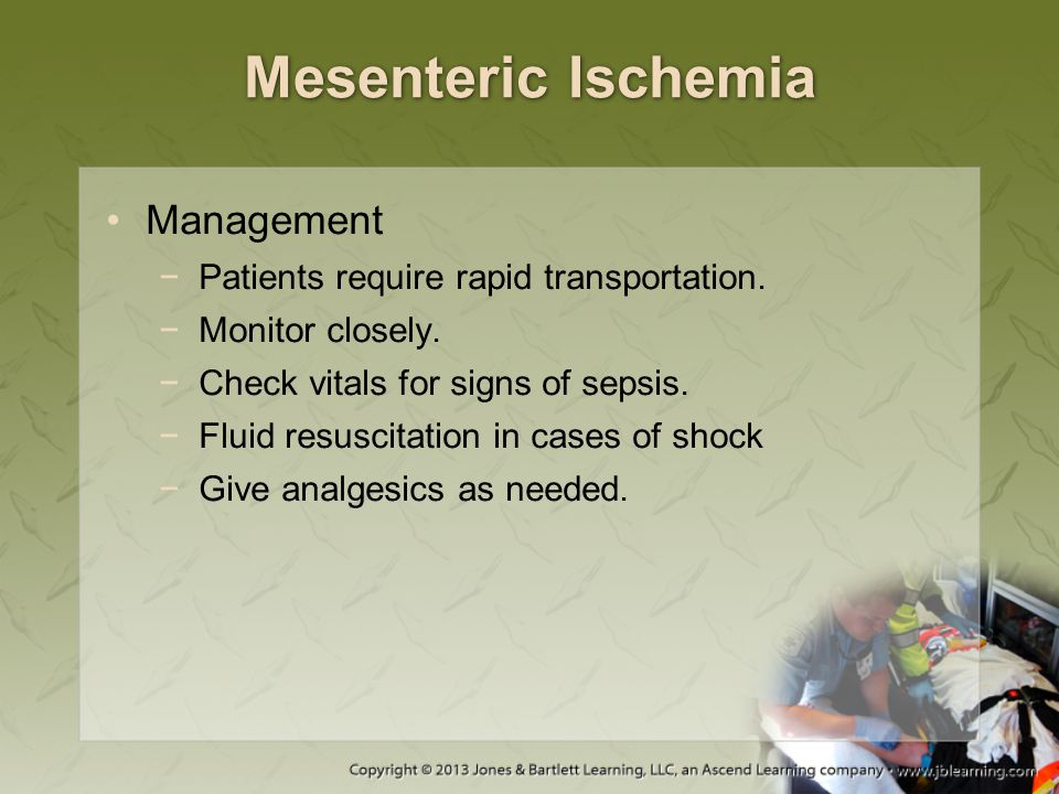 Mesenteric Ischemia Management −Patients require rapid transportation. −Monitor closely. −Check vitals for signs of sepsis. −Fluid resuscitation in ca