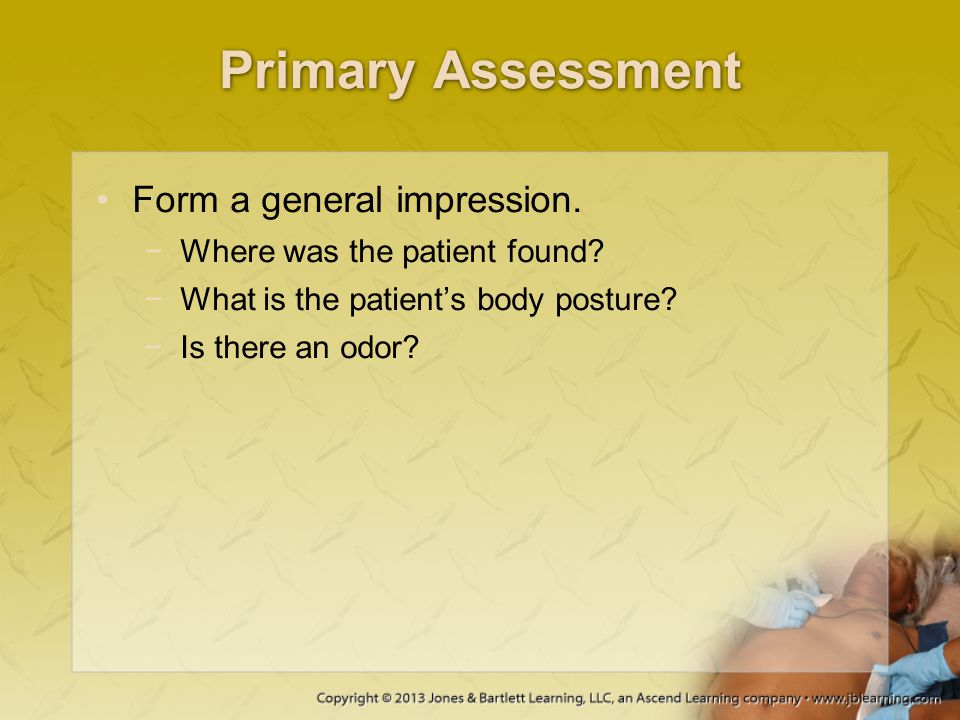 Primary Assessment Form a general impression. −Where was the patient found? −What is the patient's body posture? −Is there an odor?