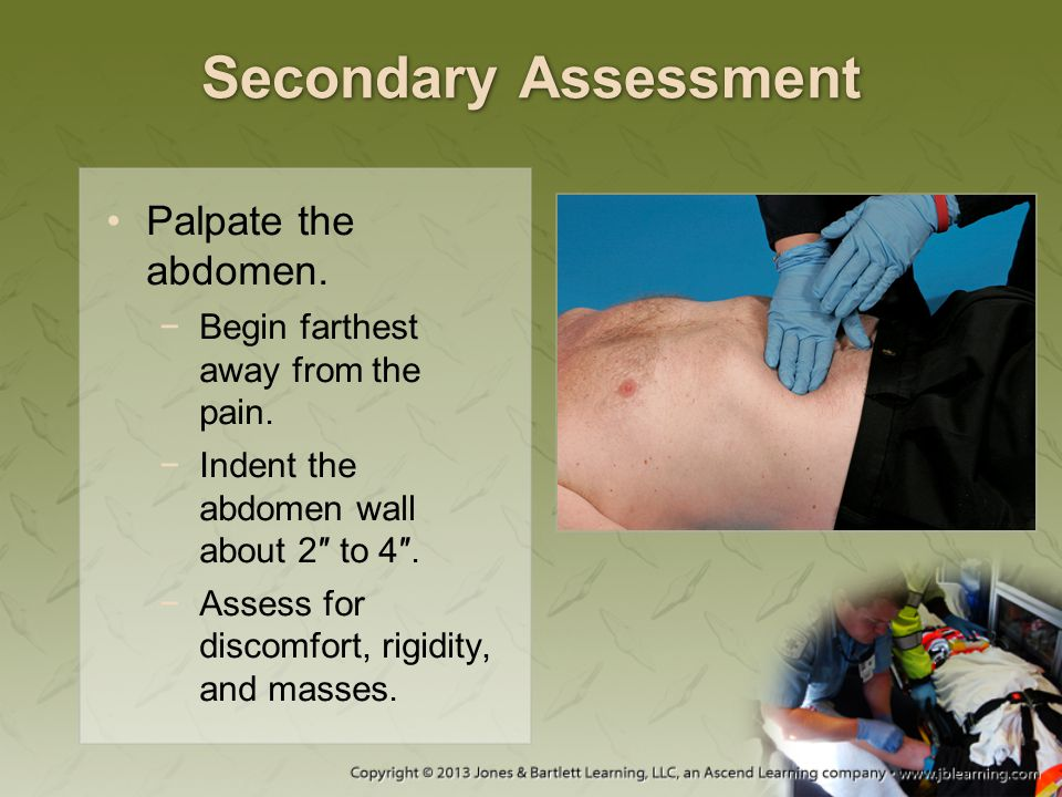 Secondary Assessment Palpate the abdomen. −Begin farthest away from the pain. −Indent the abdomen wall about 2″ to 4″. −Assess for discomfort, rigidit