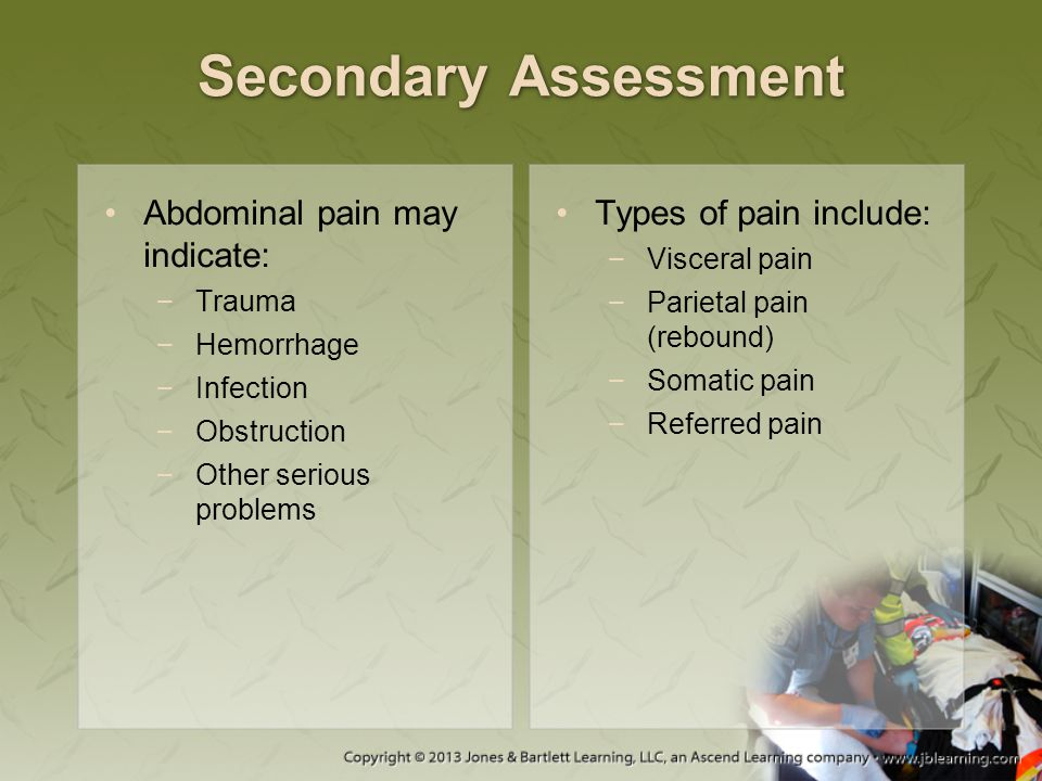 Secondary Assessment Abdominal pain may indicate: −Trauma −Hemorrhage −Infection −Obstruction −Other serious problems Types of pain include: −Visceral