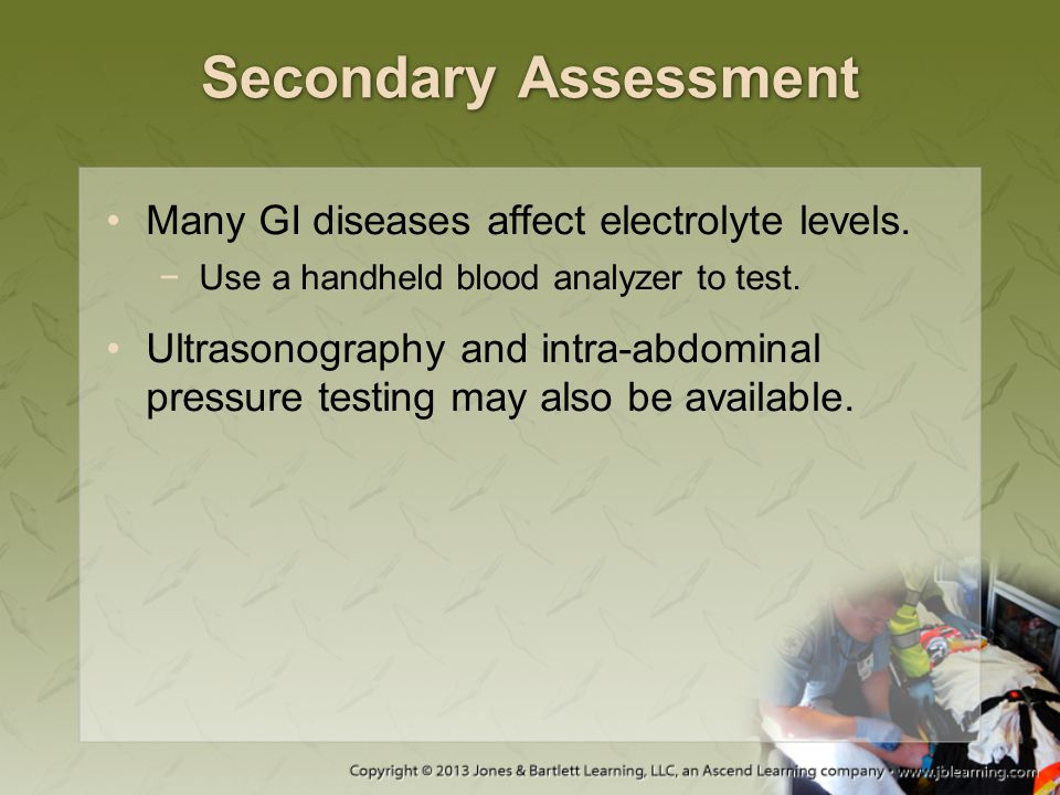 Secondary Assessment Many GI diseases affect electrolyte levels. −Use a handheld blood analyzer to test. Ultrasonography and intra-abdominal pressure