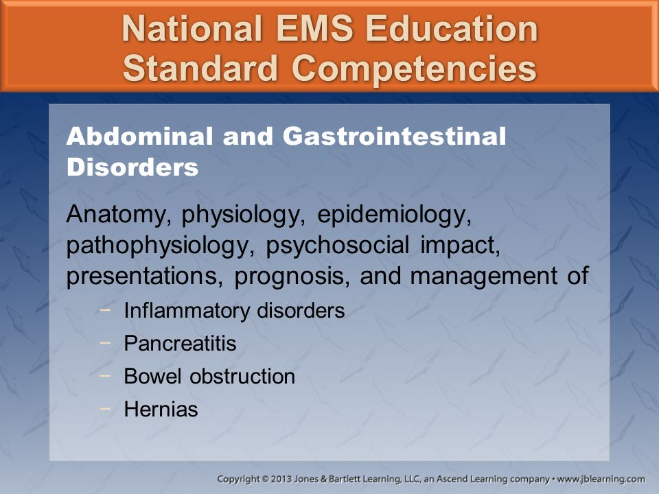National EMS Education Standard Competencies Abdominal and Gastrointestinal Disorders Anatomy, physiology, epidemiology, pathophysiology, psychosocial impact, presentations, prognosis, and management of −Infectious diseases −Gallbladder and biliary tract disorders −Rectal abscesses −Rectal foreign body obstruction −Mesenteric ischemia