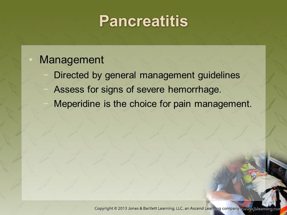 Pancreatitis Management −Directed by general management guidelines −Assess for signs of severe hemorrhage. −Meperidine is the choice for pain manageme