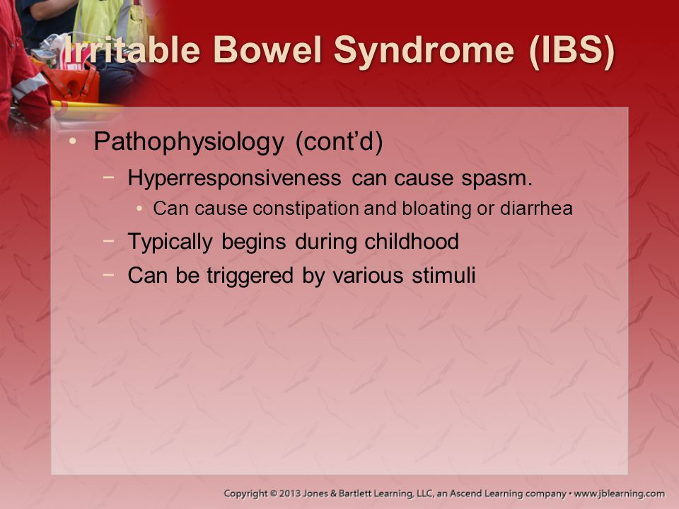 Irritable Bowel Syndrome (IBS) Pathophysiology (cont'd) −Hyperresponsiveness can cause spasm. Can cause constipation and bloating or diarrhea −Typical