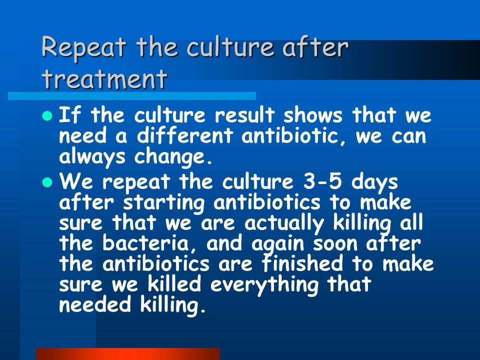 Repeat the culture after treatment If the culture result shows that we need a different antibiotic, we can always change.