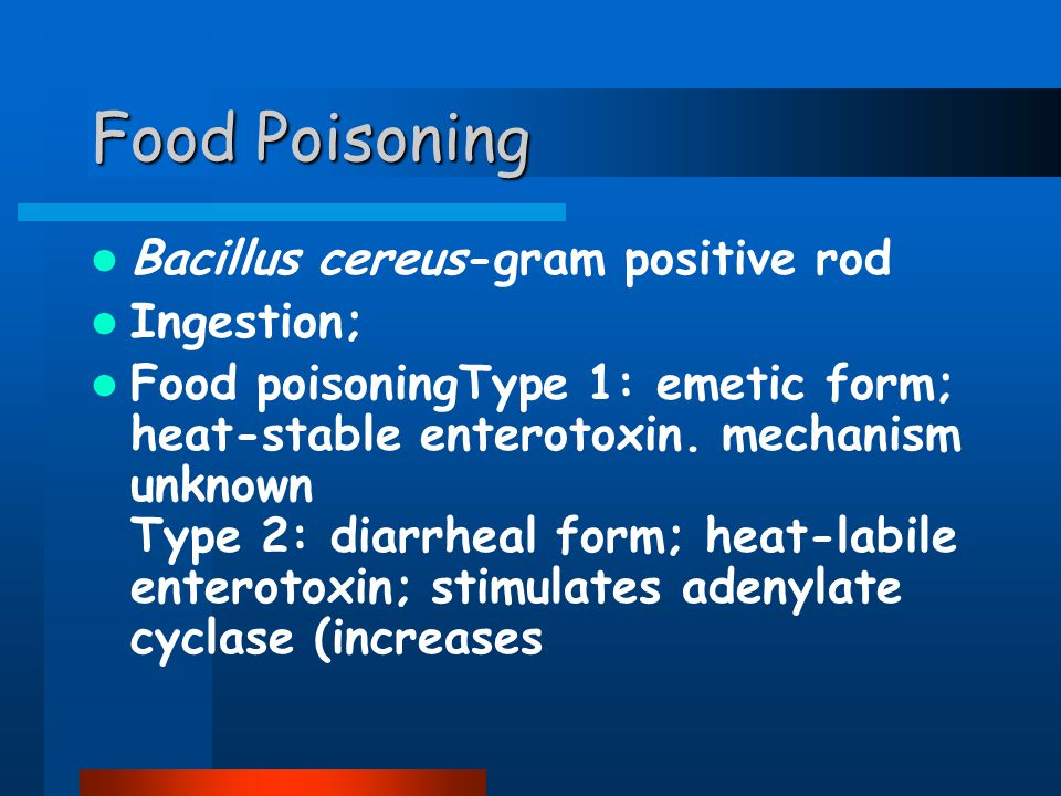 Food Poisoning Bacillus cereus-gram positive rod Ingestion; Food poisoningType 1: emetic form; heat-stable enterotoxin.